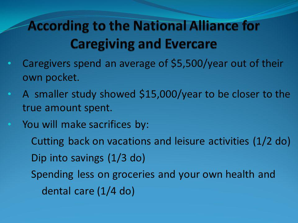 Caregivers spend an average of $5,500/year out of their own pocket. A smaller study showed $15,000/year to be closer to the true amount spent. You wil
