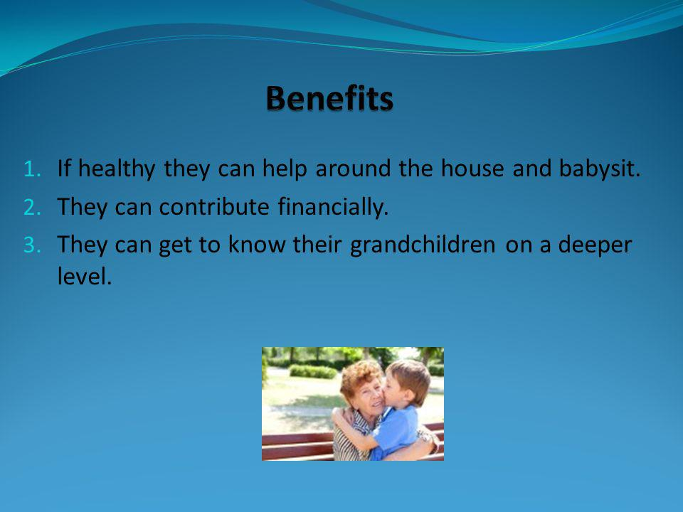 1. If healthy they can help around the house and babysit. 2. They can contribute financially. 3. They can get to know their grandchildren on a deeper