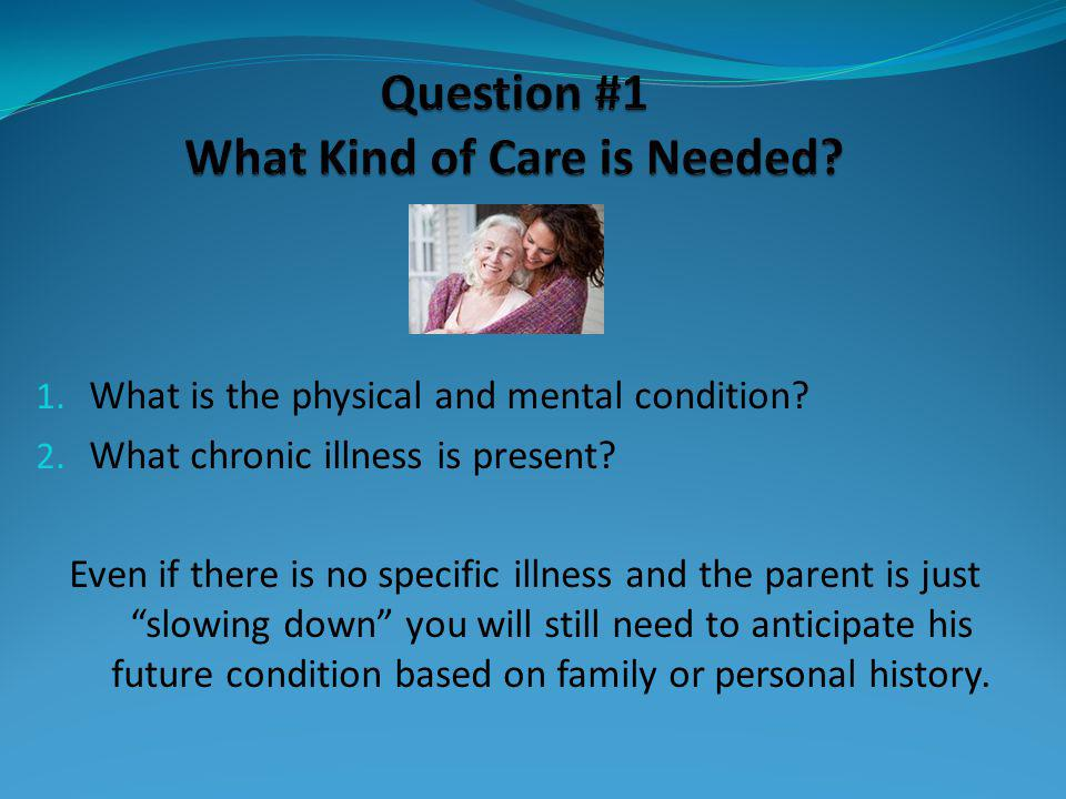 1. What is the physical and mental condition? 2. What chronic illness is present? Even if there is no specific illness and the parent is just slowing