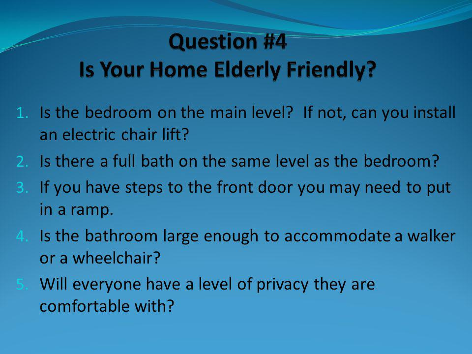 1. Is the bedroom on the main level? If not, can you install an electric chair lift? 2. Is there a full bath on the same level as the bedroom? 3. If y