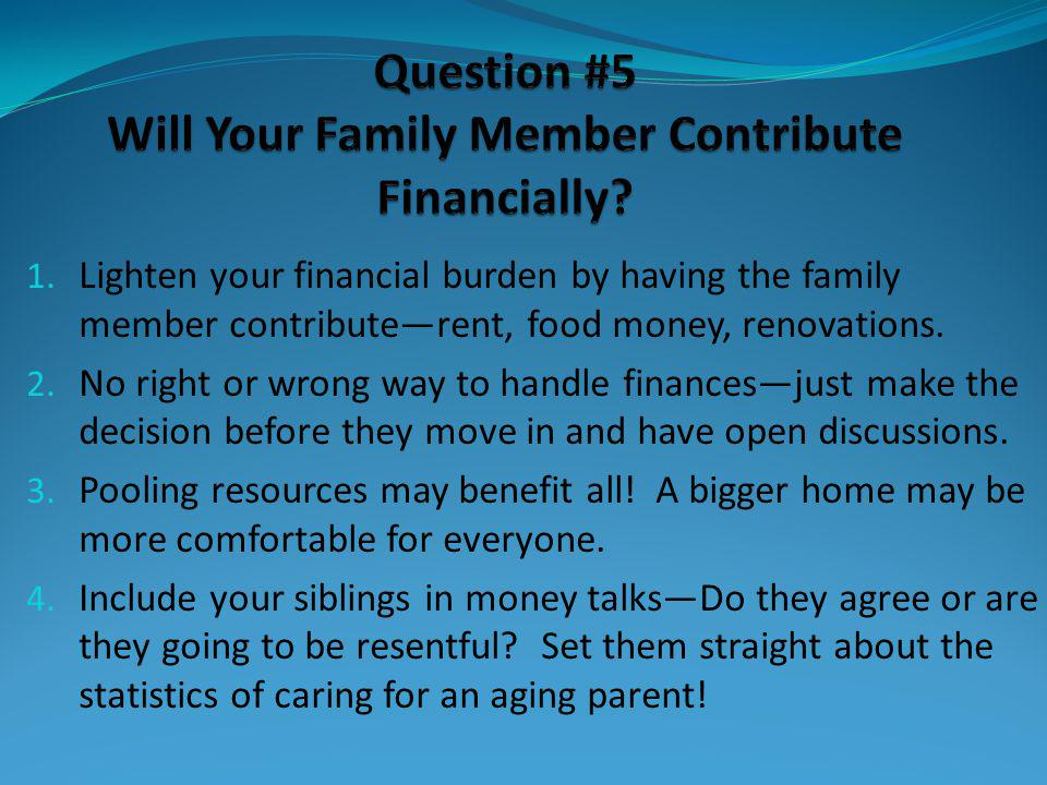 1. Lighten your financial burden by having the family member contributerent, food money, renovations. 2. No right or wrong way to handle financesjust