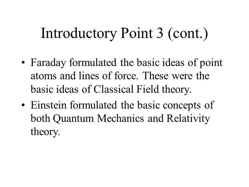 Introductory Point 3 (cont.) Faraday formulated the basic ideas of point atoms and lines of force.