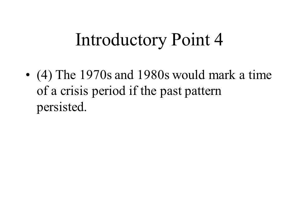 Introductory Point 4 (4)The 1970s and 1980s would mark a time of a crisis period if the past pattern persisted.
