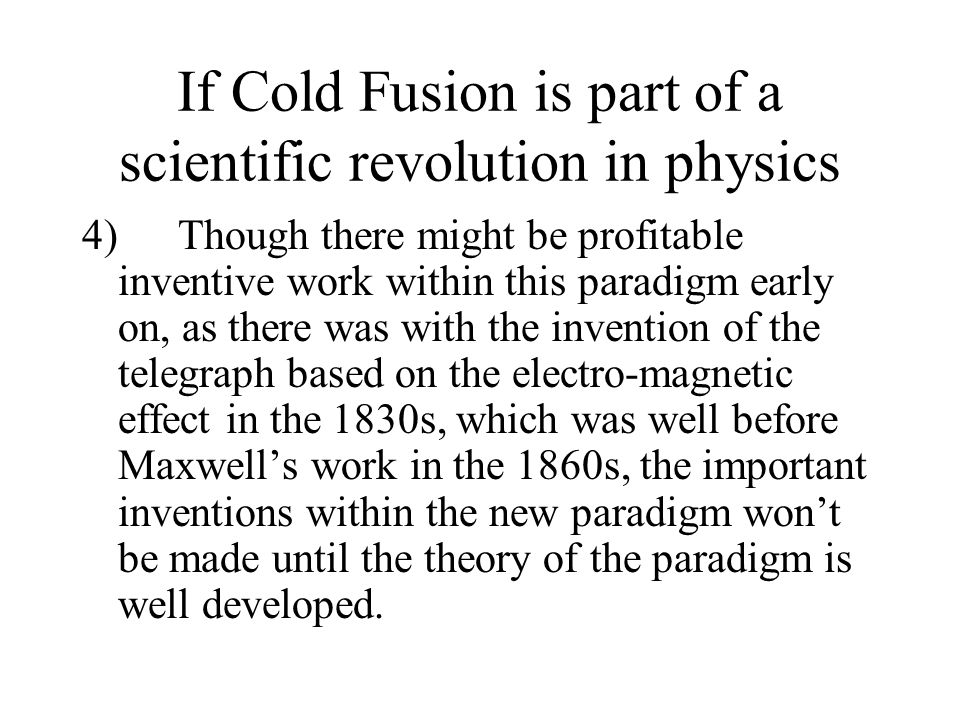 If Cold Fusion is part of a scientific revolution in physics 4) Though there might be profitable inventive work within this paradigm early on, as there was with the invention of the telegraph based on the electro-magnetic effect in the 1830s, which was well before Maxwells work in the 1860s, the important inventions within the new paradigm wont be made until the theory of the paradigm is well developed.