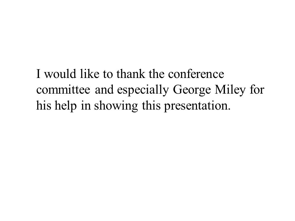 I would like to thank the conference committee and especially George Miley for his help in showing this presentation.