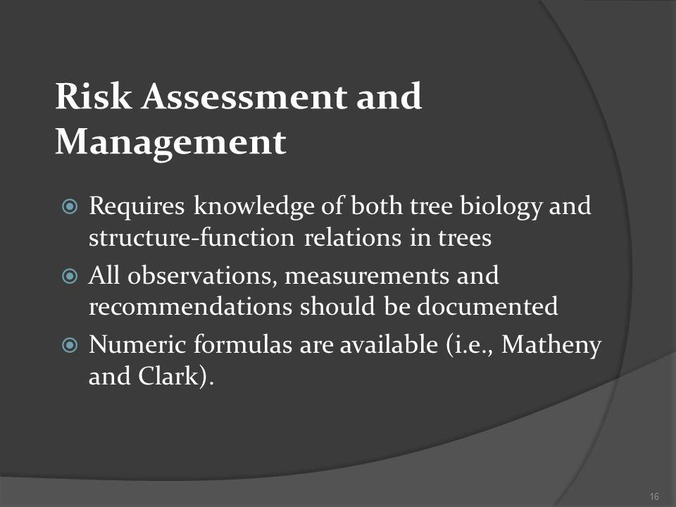 Risk Assessment and Management Requires knowledge of both tree biology and structure-function relations in trees All observations, measurements and recommendations should be documented Numeric formulas are available (i.e., Matheny and Clark).
