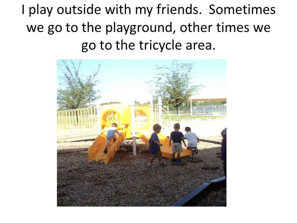 I play outside with my friends.