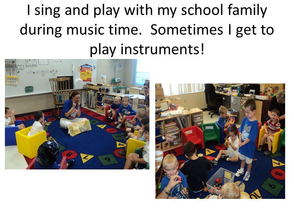 I sing and play with my school family during music time. Sometimes I get to play instruments!