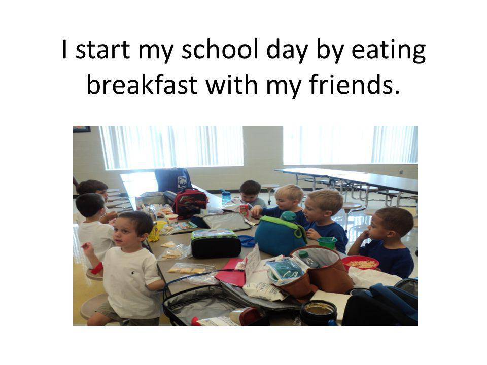 I start my school day by eating breakfast with my friends.