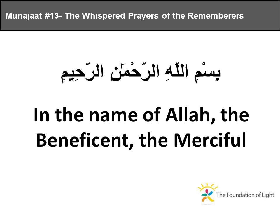 Munajaat #13- The Whispered Prayers of the Rememberers بِسْمِ اللَّهِ الرَّحْمَٰنِ الرَّحِيمِ In the name of Allah, the Beneficent, the Merciful