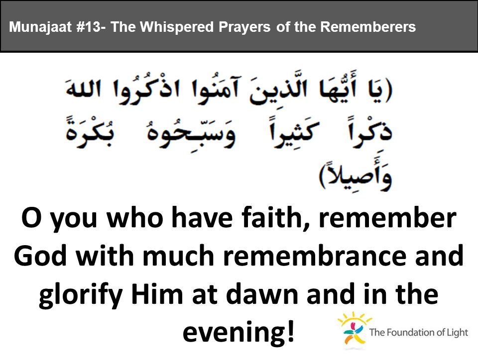 O you who have faith, remember God with much remembrance and glorify Him at dawn and in the evening.
