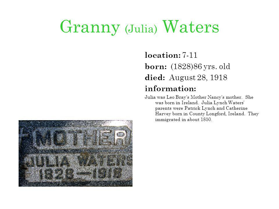 Granny (Julia) Waters location: 7-11 born: (1828)86 yrs. old died: August 28, 1918 information: Julia was Leo Brays Mother Nancys mother. She was born