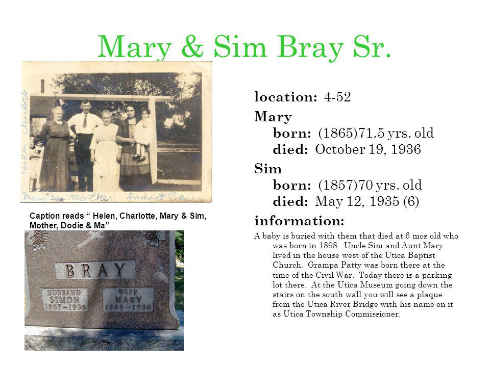 Mary & Sim Bray Sr. location: 4-52 Mary born: (1865)71.5 yrs. old died: October 19, 1936 Sim born: (1857)70 yrs. old died: May 12, 1935 (6) informatio