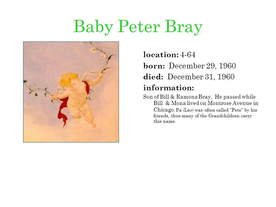 Baby Peter Bray location: 4-64 born: December 29, 1960 died: December 31, 1960 information: Son of Bill & Ramona Bray. He passed while Bill & Mona liv