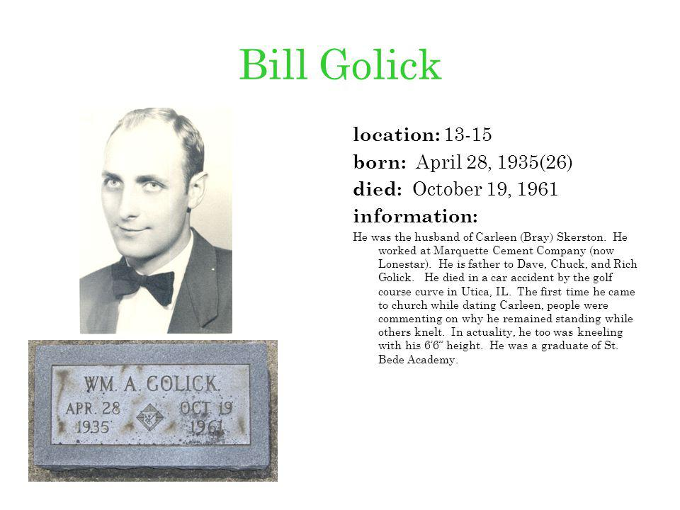Bill Golick location: 13-15 born: April 28, 1935(26) died: October 19, 1961 information: He was the husband of Carleen (Bray) Skerston. He worked at M