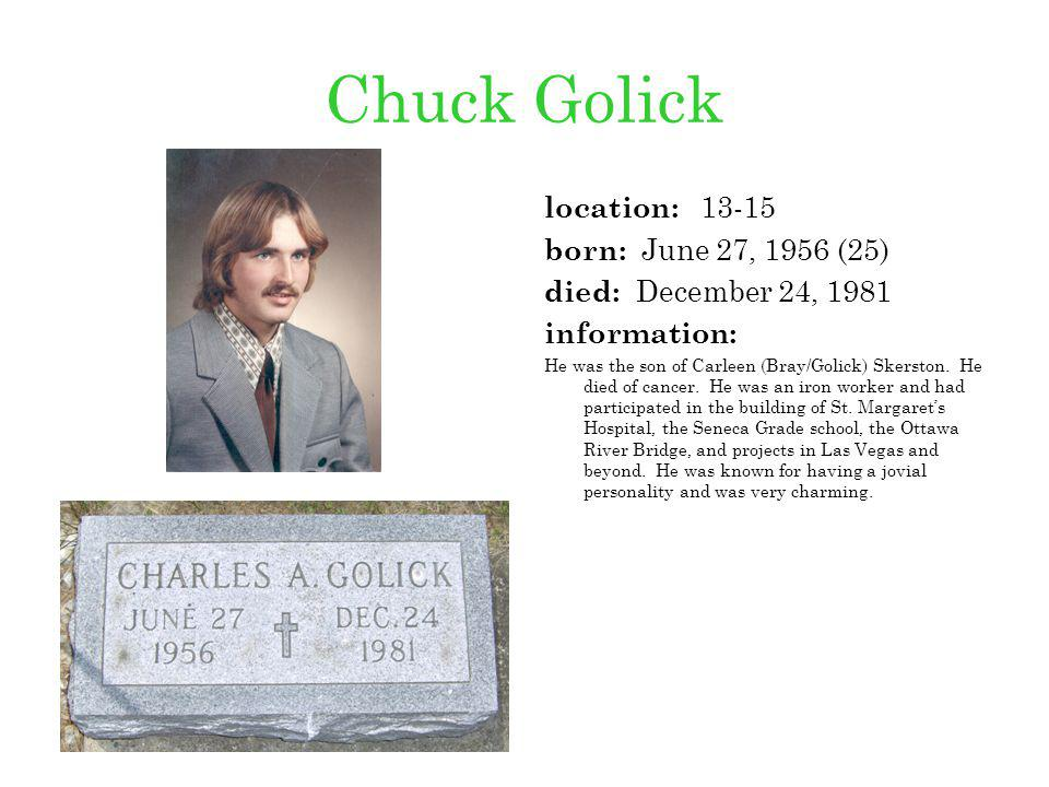 Chuck Golick location: 13-15 born: June 27, 1956 (25) died: December 24, 1981 information: He was the son of Carleen (Bray/Golick) Skerston. He died o