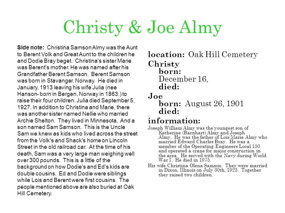 Christy & Joe Almy location: Oak Hill Cemetery Christy born: December 16, died: Joe born: August 26, 1901 died: information: Joseph William Almy was t