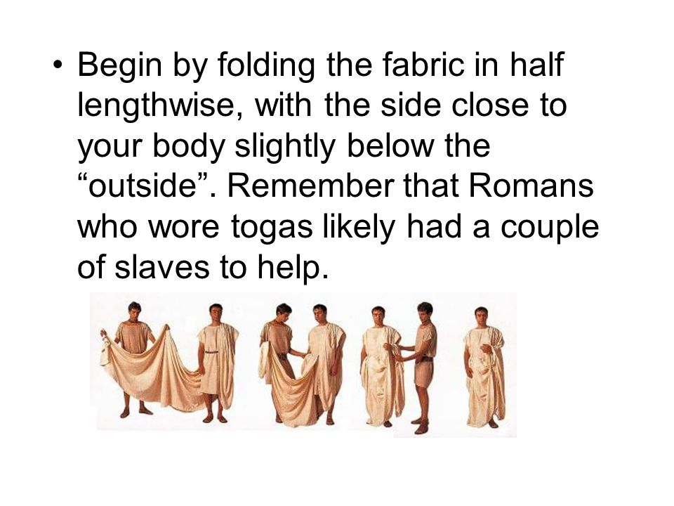 Begin by folding the fabric in half lengthwise, with the side close to your body slightly below the outside. Remember that Romans who wore togas likel
