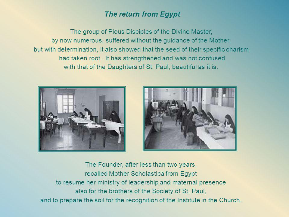 The return from Egypt The group of Pious Disciples of the Divine Master, by now numerous, suffered without the guidance of the Mother, but with determination, it also showed that the seed of their specific charism had taken root.