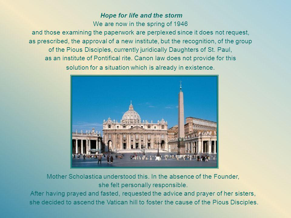 Hope for life and the storm We are now in the spring of 1946 and those examining the paperwork are perplexed since it does not request, as prescribed, the approval of a new institute, but the recognition, of the group of the Pious Disciples, currently juridically Daughters of St.