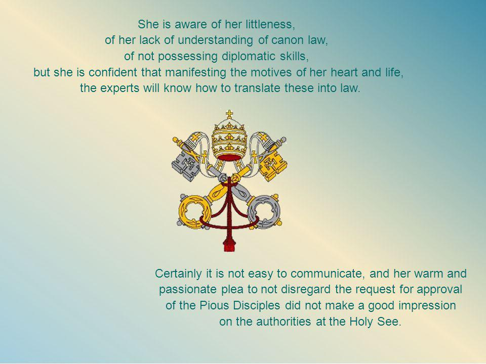 She is aware of her littleness, of her lack of understanding of canon law, of not possessing diplomatic skills, but she is confident that manifesting the motives of her heart and life, the experts will know how to translate these into law.