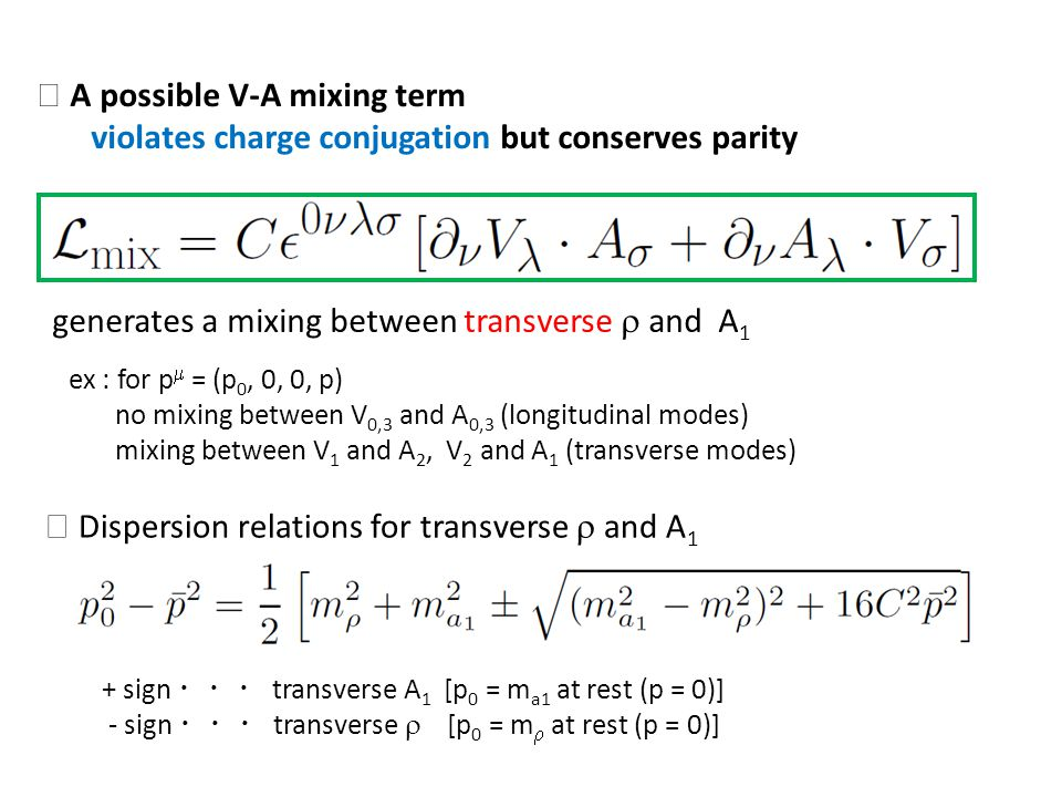 A possible V-A mixing term violates charge conjugation but conserves parity generates a mixing between transverse and A 1 ex : for p = (p 0, 0, 0, p) no mixing between V 0,3 and A 0,3 (longitudinal modes) mixing between V 1 and A 2, V 2 and A 1 (transverse modes) Dispersion relations for transverse and A 1 + sign transverse A 1 [p 0 = m a1 at rest (p = 0)] - sign transverse [p 0 = m at rest (p = 0)]