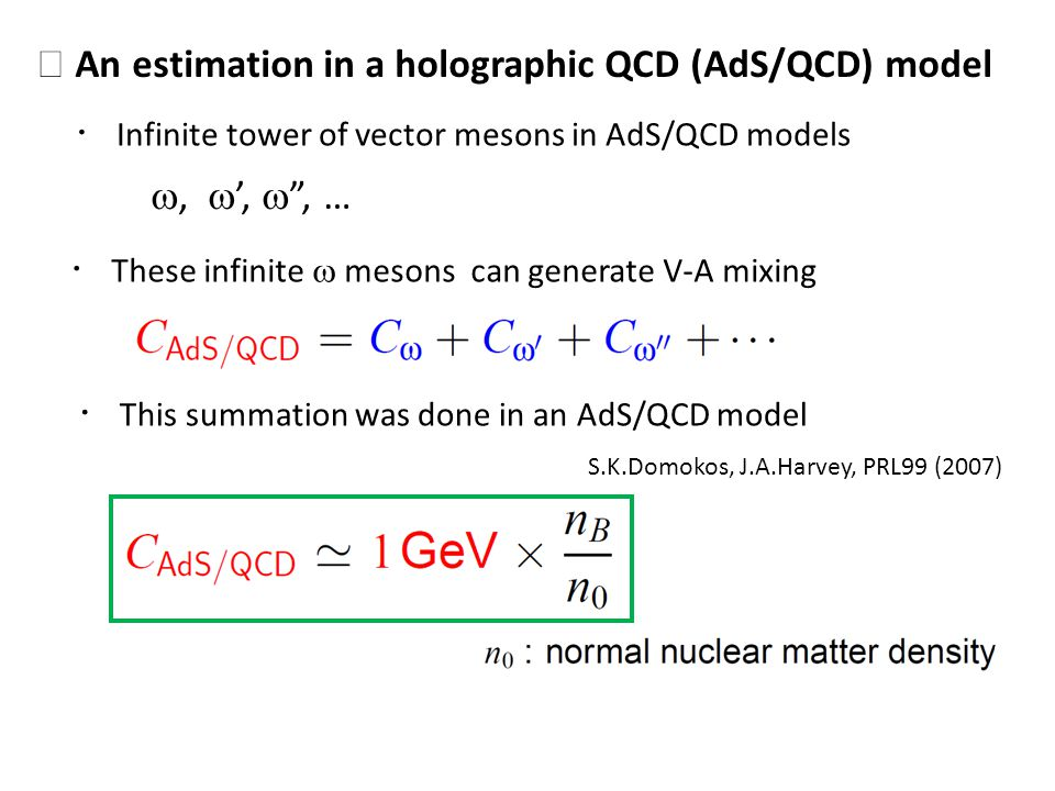 An estimation in a holographic QCD (AdS/QCD) model Infinite tower of vector mesons in AdS/QCD models,,, … These infinite mesons can generate V-A mixing This summation was done in an AdS/QCD model S.K.Domokos, J.A.Harvey, PRL99 (2007)