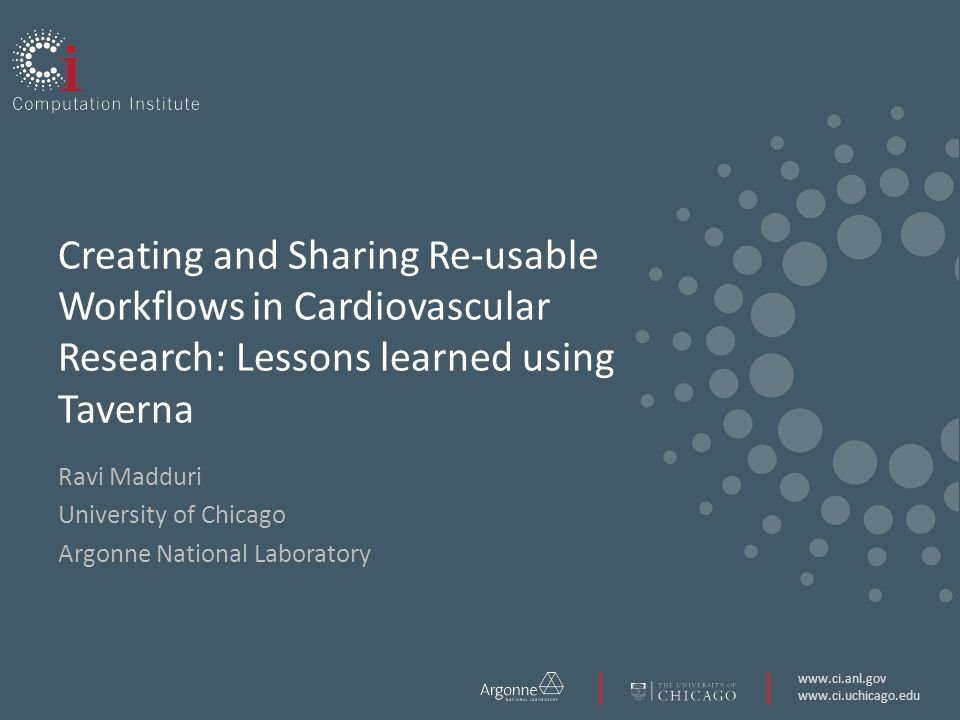 www.ci.anl.gov www.ci.uchicago.edu Creating and Sharing Re-usable Workflows in Cardiovascular Research: Lessons learned using Taverna Ravi Madduri University of Chicago Argonne National Laboratory