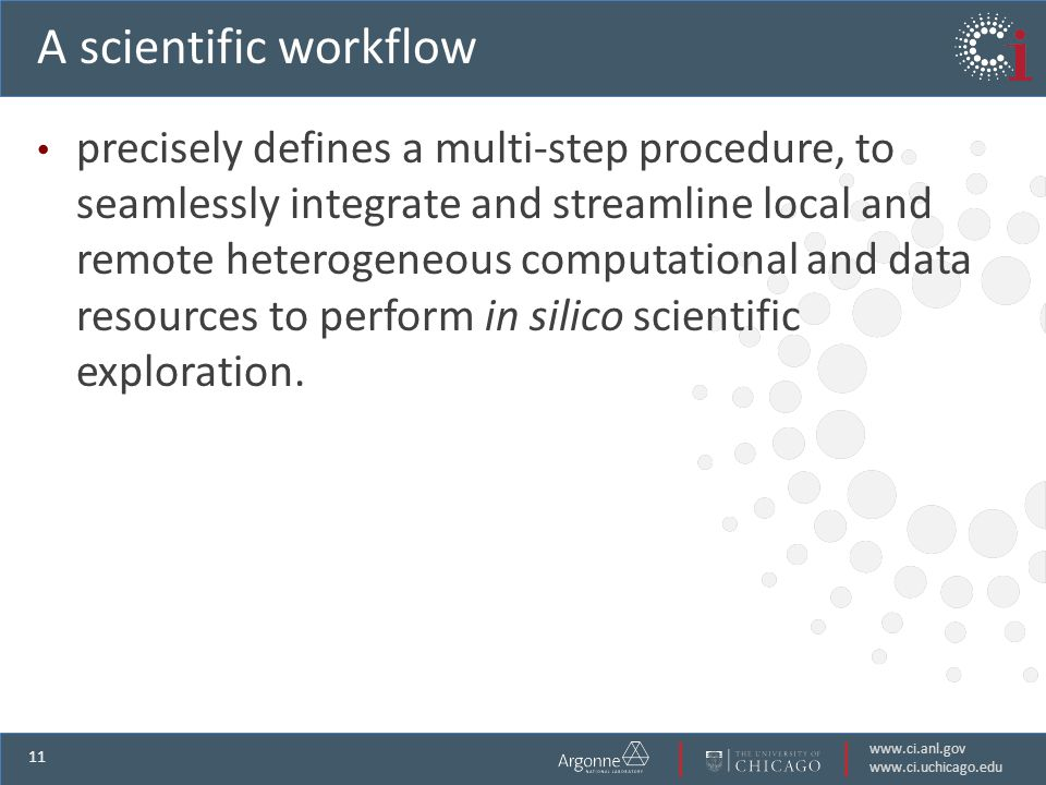 www.ci.anl.gov www.ci.uchicago.edu 11 A scientific workflow precisely defines a multi-step procedure, to seamlessly integrate and streamline local and remote heterogeneous computational and data resources to perform in silico scientific exploration.
