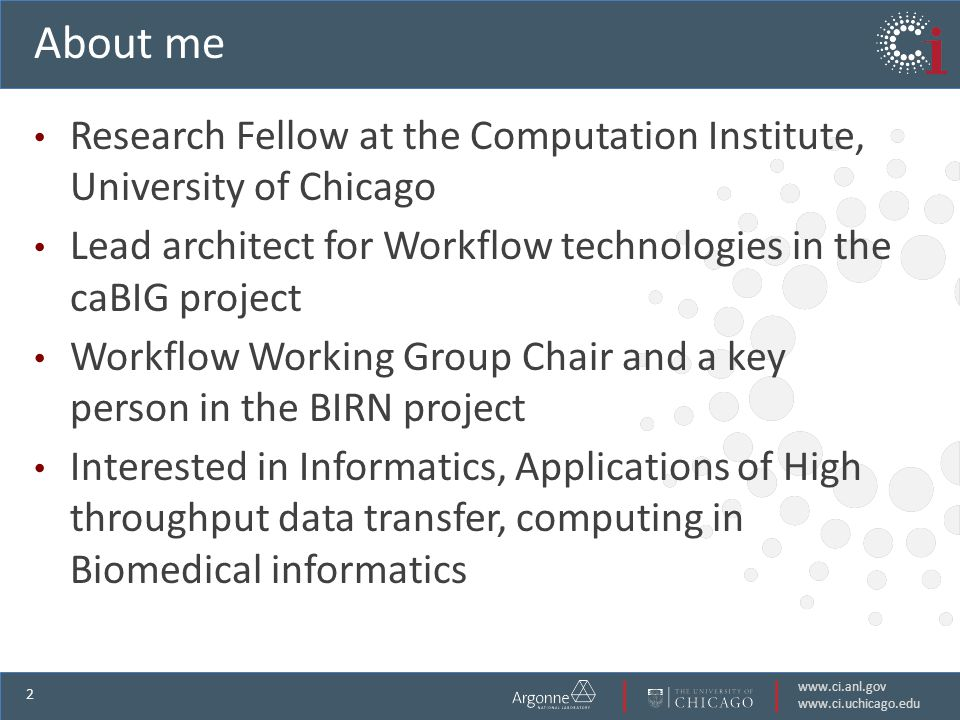 www.ci.anl.gov www.ci.uchicago.edu 2 About me Research Fellow at the Computation Institute, University of Chicago Lead architect for Workflow technologies in the caBIG project Workflow Working Group Chair and a key person in the BIRN project Interested in Informatics, Applications of High throughput data transfer, computing in Biomedical informatics
