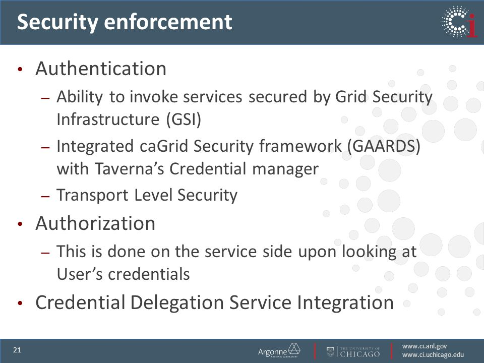 www.ci.anl.gov www.ci.uchicago.edu 21 Security enforcement Authentication – Ability to invoke services secured by Grid Security Infrastructure (GSI) – Integrated caGrid Security framework (GAARDS) with Tavernas Credential manager – Transport Level Security Authorization – This is done on the service side upon looking at Users credentials Credential Delegation Service Integration