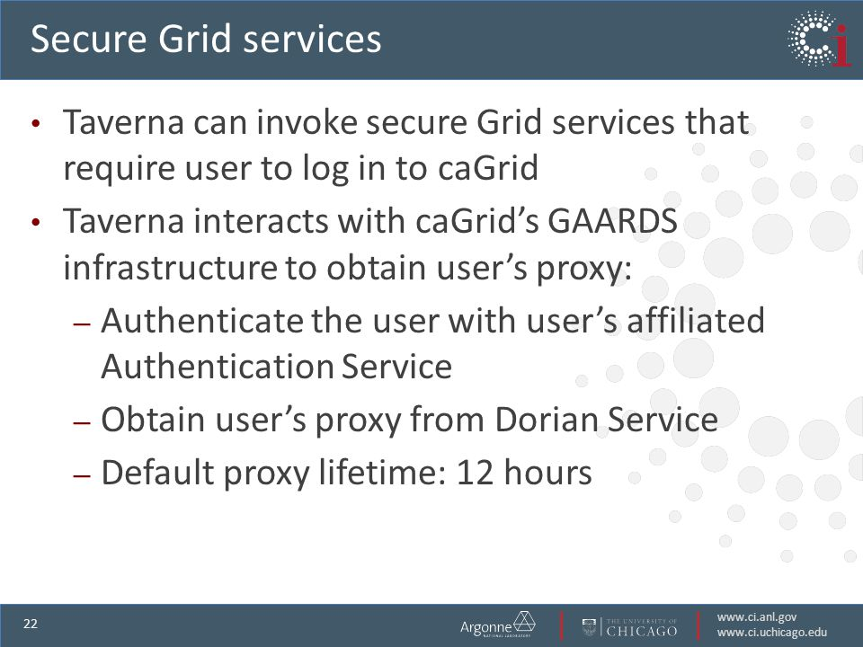 www.ci.anl.gov www.ci.uchicago.edu 22 Secure Grid services Taverna can invoke secure Grid services that require user to log in to caGrid Taverna interacts with caGrids GAARDS infrastructure to obtain users proxy: – Authenticate the user with users affiliated Authentication Service – Obtain users proxy from Dorian Service – Default proxy lifetime: 12 hours