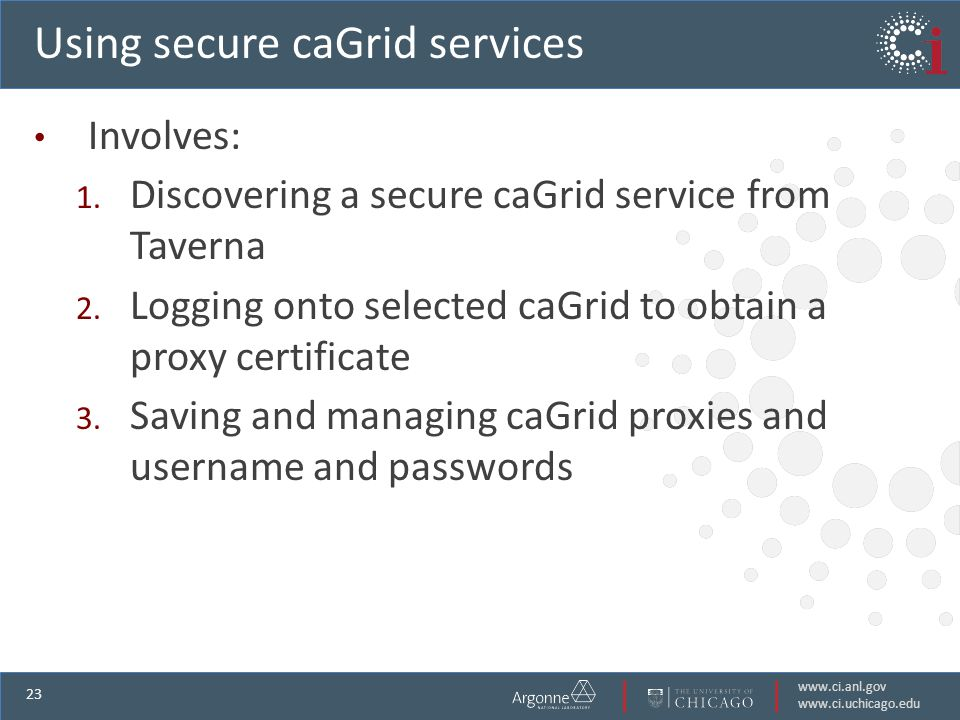 www.ci.anl.gov www.ci.uchicago.edu 23 Using secure caGrid services Involves: 1.