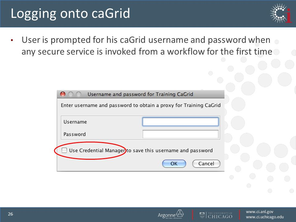 www.ci.anl.gov www.ci.uchicago.edu 26 Logging onto caGrid User is prompted for his caGrid username and password when any secure service is invoked from a workflow for the first time
