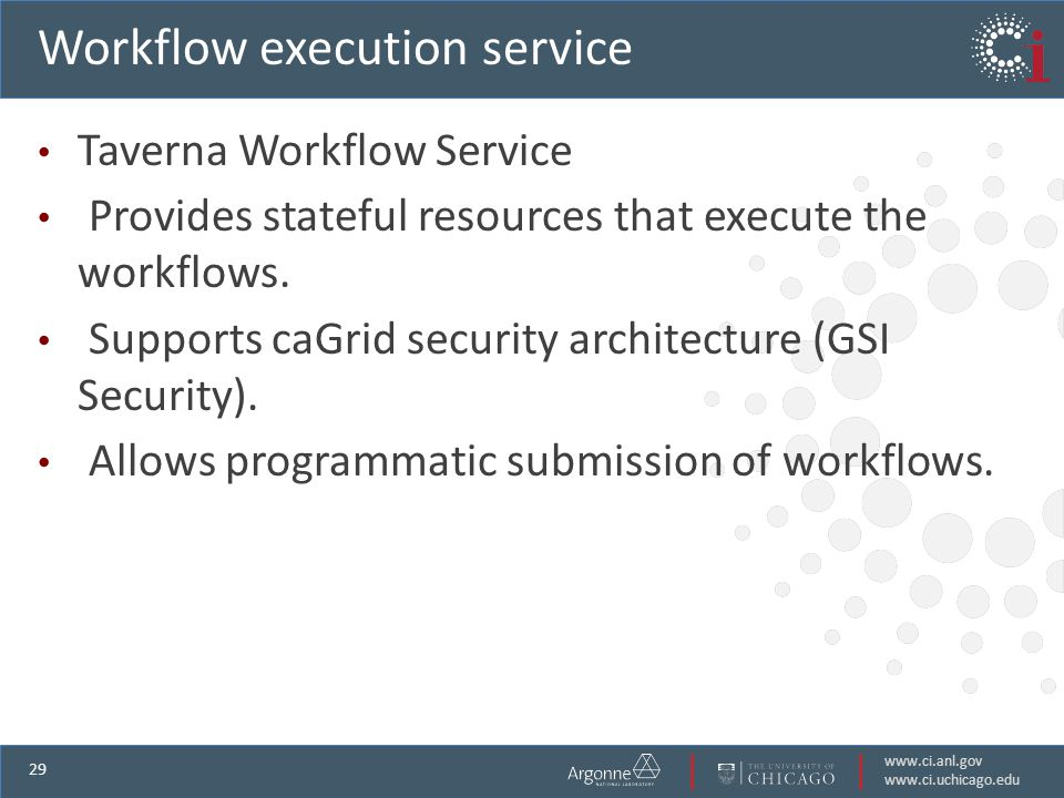 www.ci.anl.gov www.ci.uchicago.edu 29 Workflow execution service Taverna Workflow Service Provides stateful resources that execute the workflows.