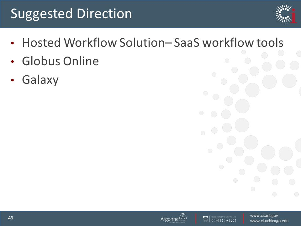 www.ci.anl.gov www.ci.uchicago.edu 43 Suggested Direction Hosted Workflow Solution– SaaS workflow tools Globus Online Galaxy