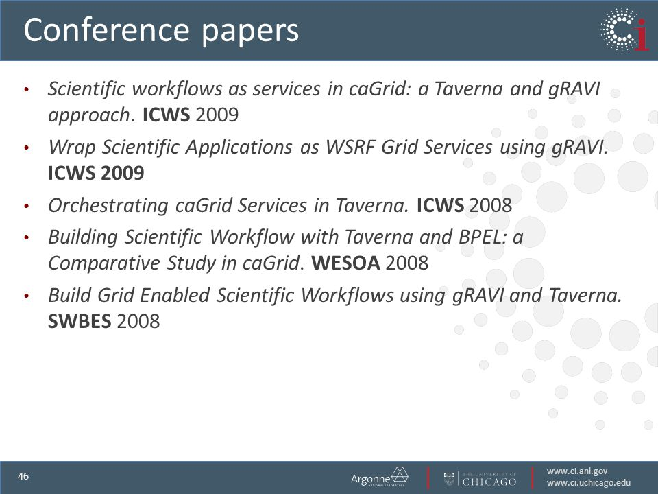 www.ci.anl.gov www.ci.uchicago.edu 46 Conference papers Scientific workflows as services in caGrid: a Taverna and gRAVI approach.