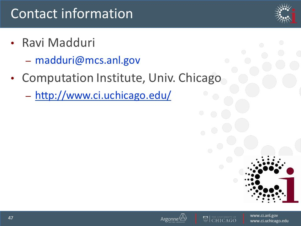 www.ci.anl.gov www.ci.uchicago.edu 47 Contact information Ravi Madduri – madduri@mcs.anl.gov Computation Institute, Univ.
