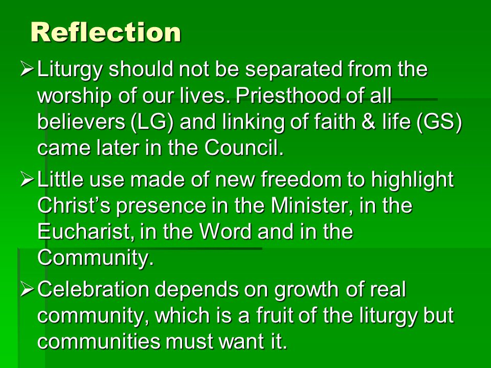 Reflection Liturgy should not be separated from the worship of our lives. Priesthood of all believers (LG) and linking of faith & life (GS) came later