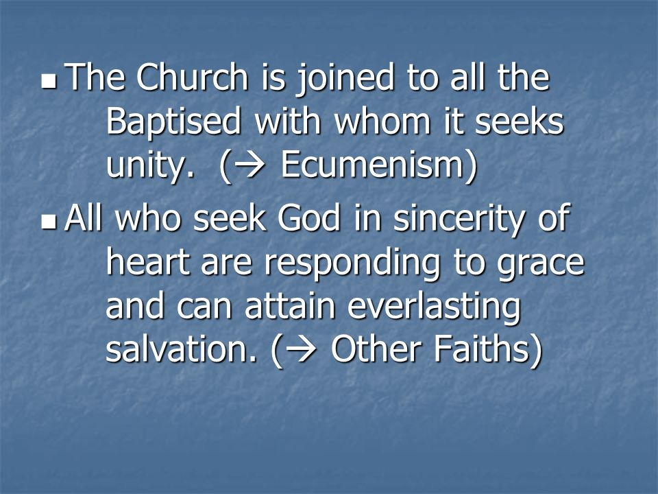 The Church is joined to all the Baptised with whom it seeks unity. ( Ecumenism) The Church is joined to all the Baptised with whom it seeks unity. ( E