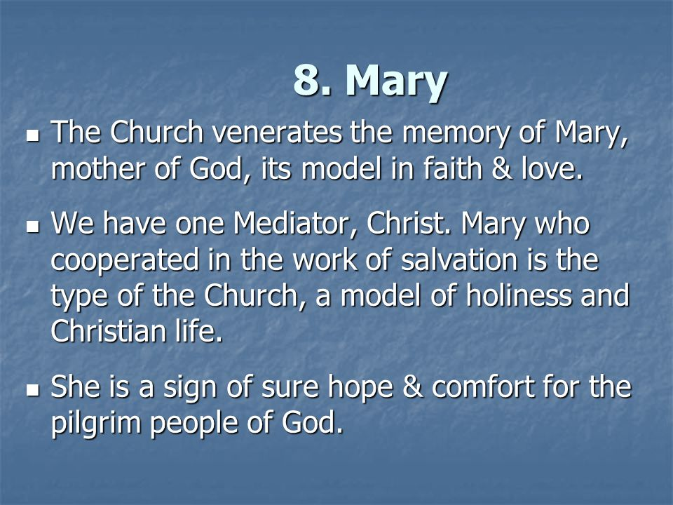8. Mary The Church venerates the memory of Mary, mother of God, its model in faith & love. The Church venerates the memory of Mary, mother of God, its