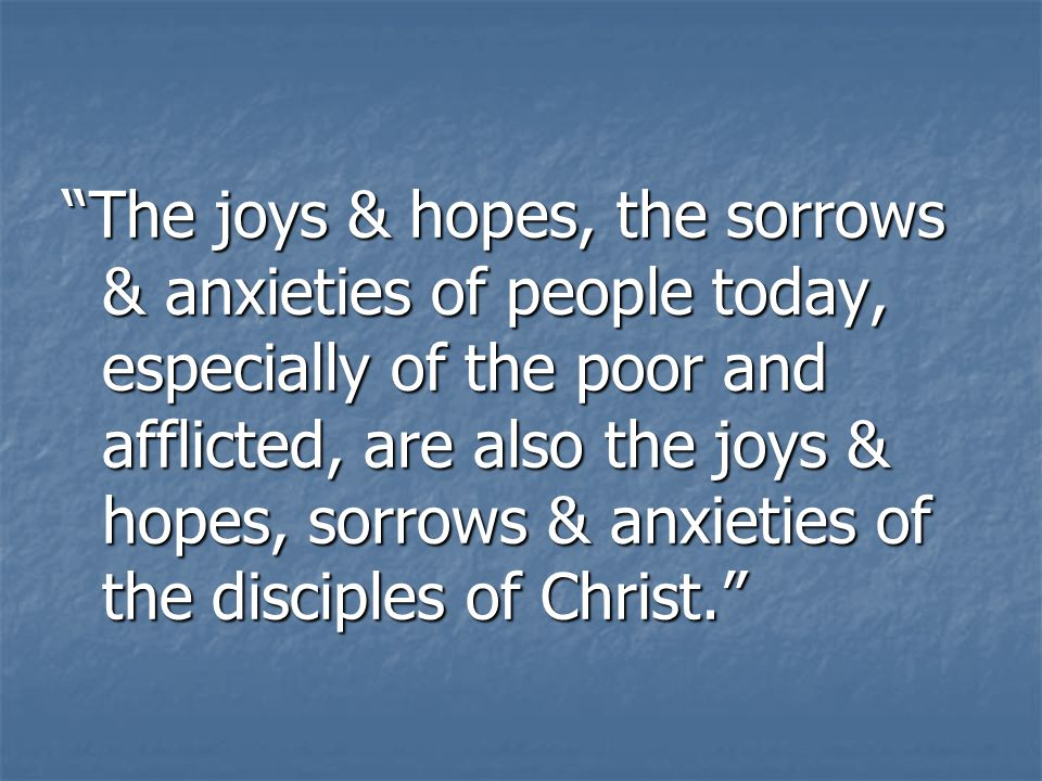 The joys & hopes, the sorrows & anxieties of people today, especially of the poor and afflicted, are also the joys & hopes, sorrows & anxieties of the