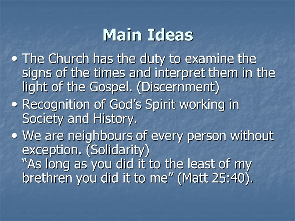 Main Ideas The Church has the duty to examine the signs of the times and interpret them in the light of the Gospel. (Discernment) The Church has the d