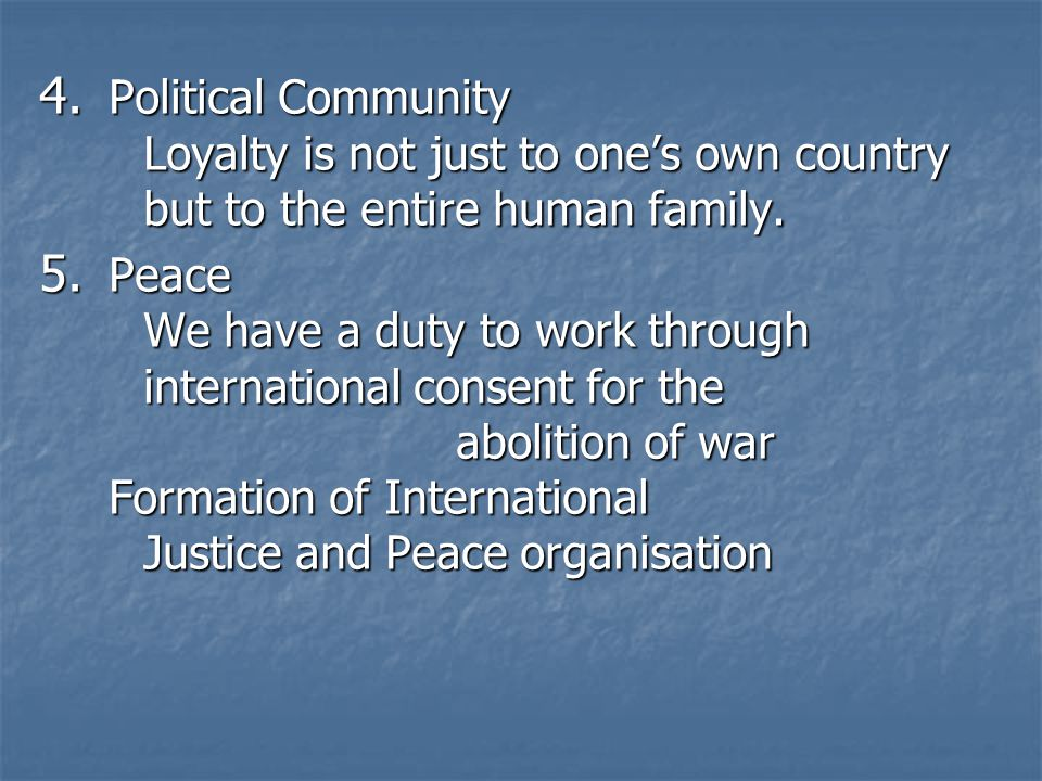4. Political Community Loyalty is not just to ones own country but to the entire human family. 5. Peace We have a duty to work through international c