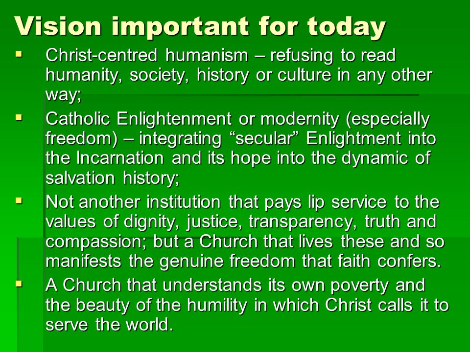 Vision important for today Christ-centred humanism – refusing to read humanity, society, history or culture in any other way; Christ-centred humanism – refusing to read humanity, society, history or culture in any other way; Catholic Enlightenment or modernity (especially freedom) – integrating secular Enlightment into the Incarnation and its hope into the dynamic of salvation history; Catholic Enlightenment or modernity (especially freedom) – integrating secular Enlightment into the Incarnation and its hope into the dynamic of salvation history; Not another institution that pays lip service to the values of dignity, justice, transparency, truth and compassion; but a Church that lives these and so manifests the genuine freedom that faith confers.