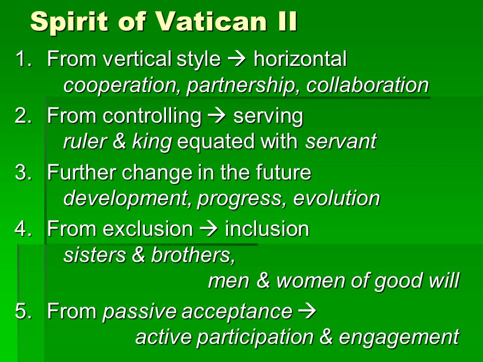 Spirit of Vatican II 1.From vertical style horizontal cooperation, partnership, collaboration 2.From controlling serving ruler & king equated with servant 3.Further change in the future development, progress, evolution 4.From exclusion inclusion sisters & brothers, men & women of good will 5.From passive acceptance active participation & engagement