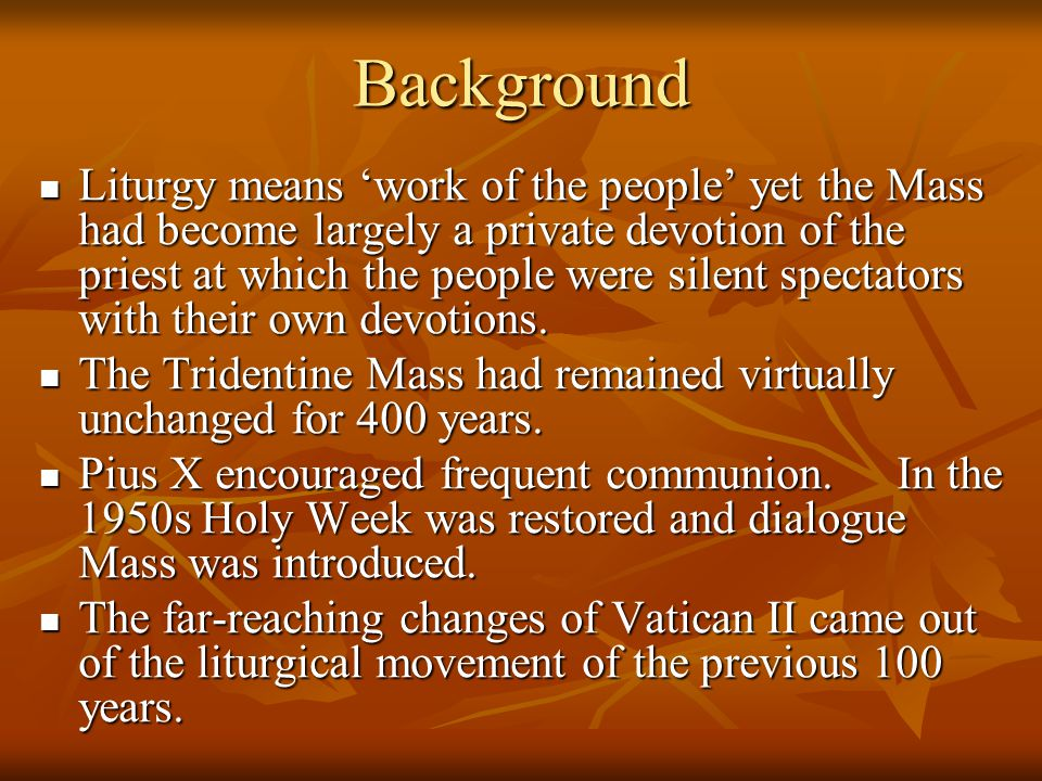 Background Liturgy means work of the people yet the Mass had become largely a private devotion of the priest at which the people were silent spectator