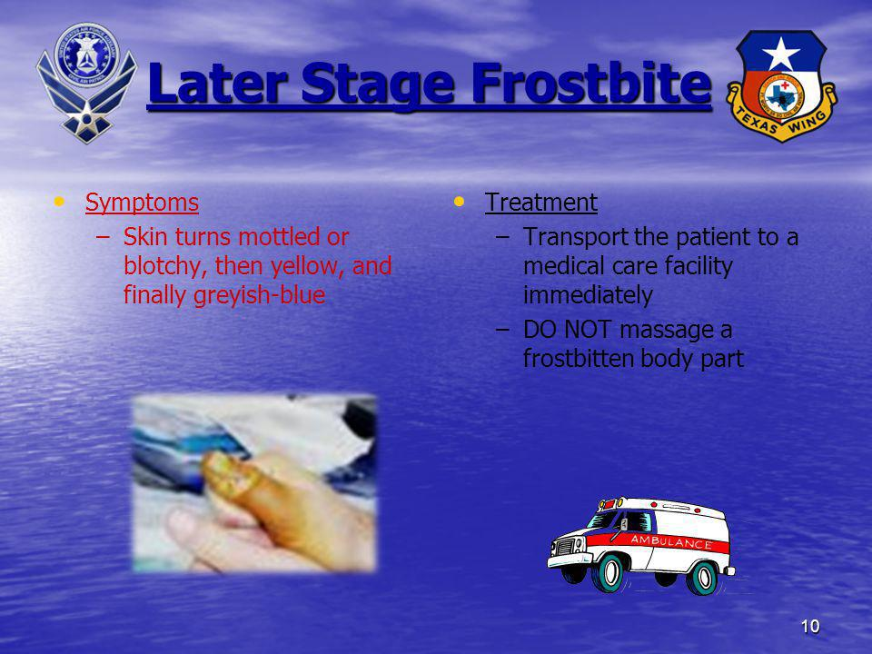 10 Later Stage Frostbite Symptoms – –Skin turns mottled or blotchy, then yellow, and finally greyish-blue Treatment –Transport the patient to a medica