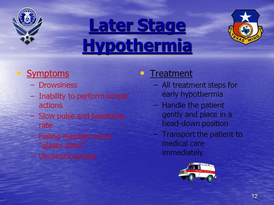 12 Later Stage Hypothermia Symptoms – –Drowsiness – –Inability to perform simple actions – –Slow pulse and breathing rate – –Failing eyesight and a glassy stare – –Unconsciousness Treatment –All treatment steps for early hypothermia –Handle the patient gently and place in a head-down position –Transport the patient to medical care immediately