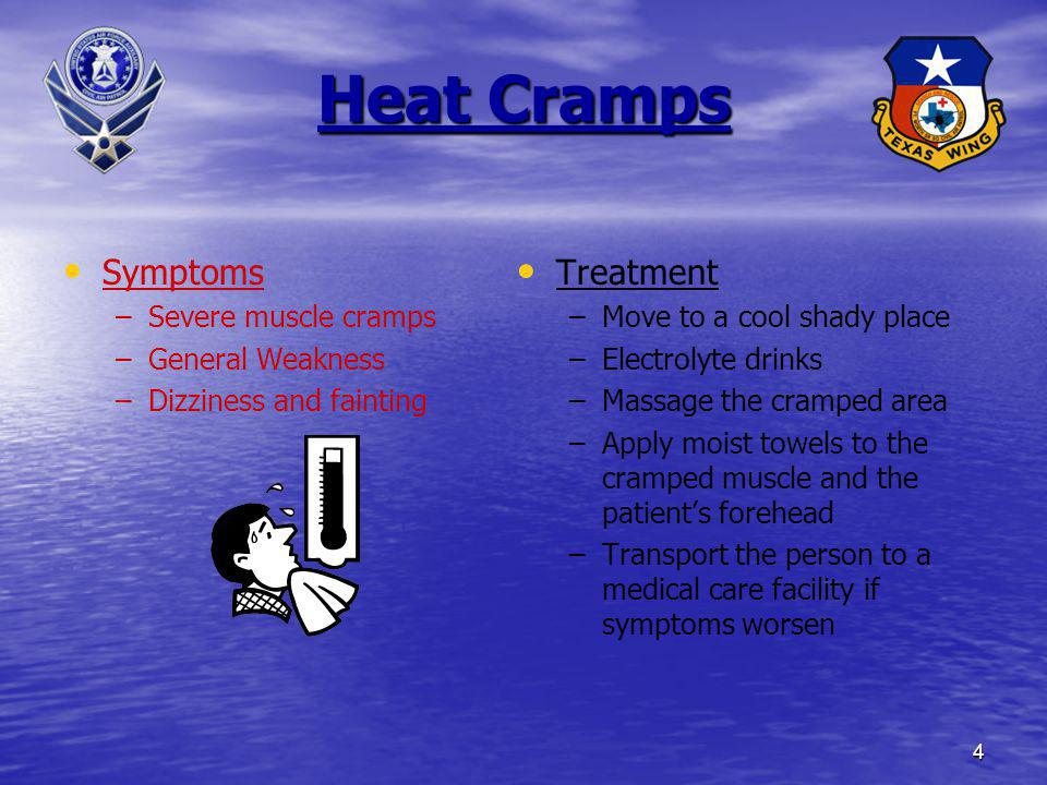 4 Heat Cramps Symptoms – –Severe muscle cramps – –General Weakness – –Dizziness and fainting Treatment –Move to a cool shady place –Electrolyte drinks